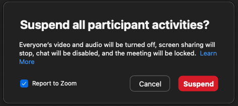 Pop up message that appears after host selects to suspend all participant activities.  Note, in the above image the checkbox, located in the lower left corner is checked by default to report the meeting directly to Zoom for further investigation.