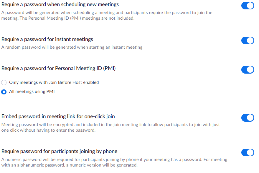 Require a passcode when scheduling new meetings Require a passcode for instant meetings Require a passcode for Personal Meeting ID (PMI) Embed passcode in invite link for one-click join Require passcode for participants joining by phone